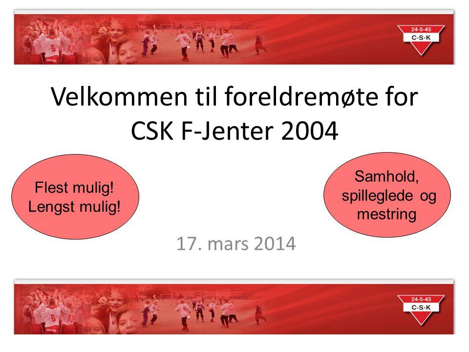 Velkommen til foreldremøte for CSK F-Jenter 2004 17. mars 2014 Flest mulig! Lengst mulig! Samhold, spilleglede og mestring