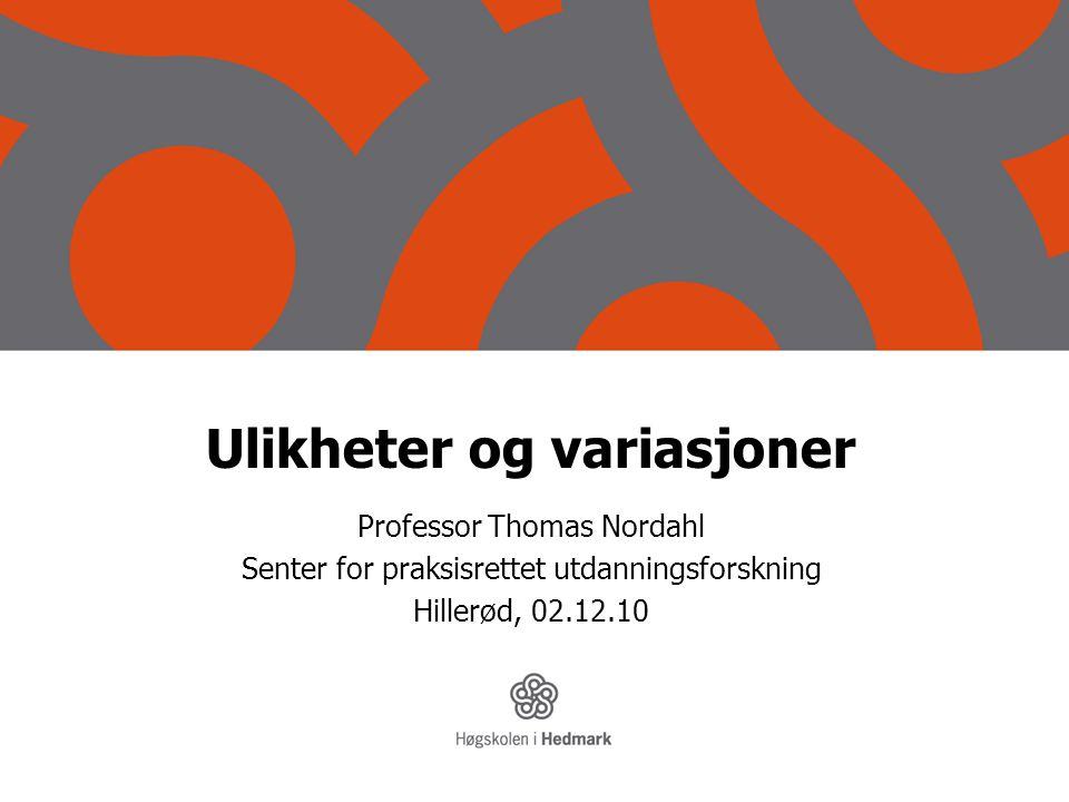 Ulikheter og variasjoner Professor Thomas Nordahl Senter for praksisrettet utdanningsforskning Hillerød, 02.12.10