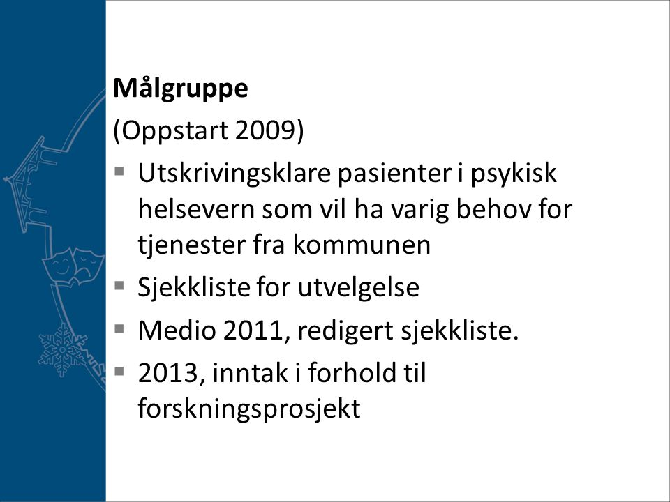 Målgruppe (Oppstart 2009)  Utskrivingsklare pasienter i psykisk helsevern som vil ha varig behov for tjenester fra kommunen  Sjekkliste for utvelgelse  Medio 2011, redigert sjekkliste.