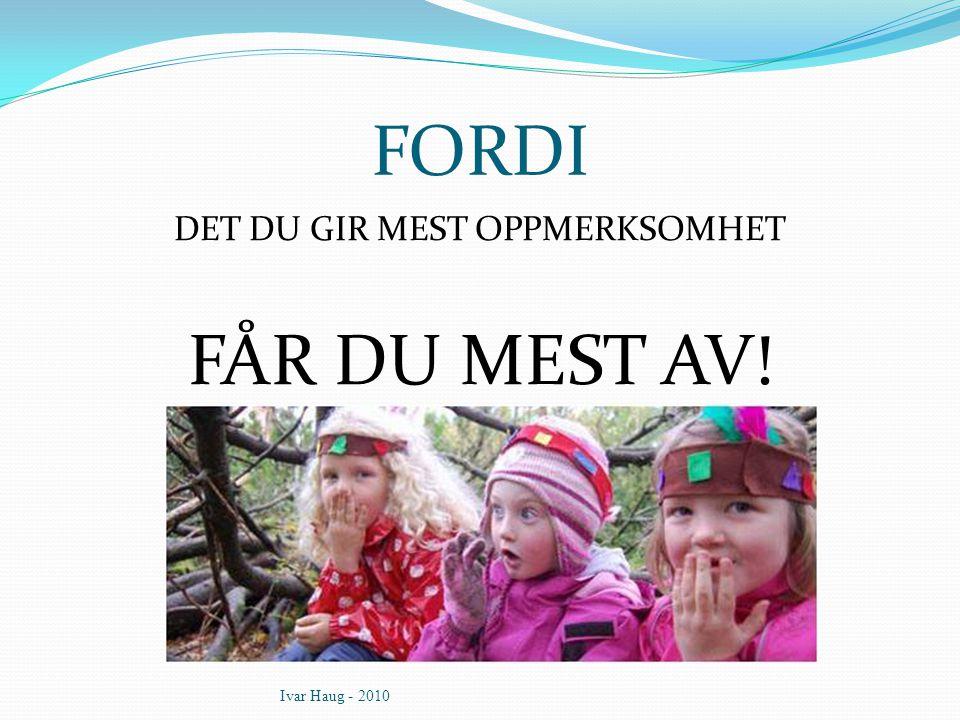 FORDI DET DU GIR MEST OPPMERKSOMHET FÅR DU MEST AV! Ivar Haug - 2010