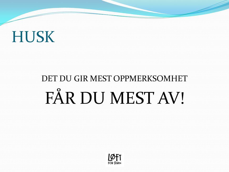 HUSK DET DU GIR MEST OPPMERKSOMHET FÅR DU MEST AV!