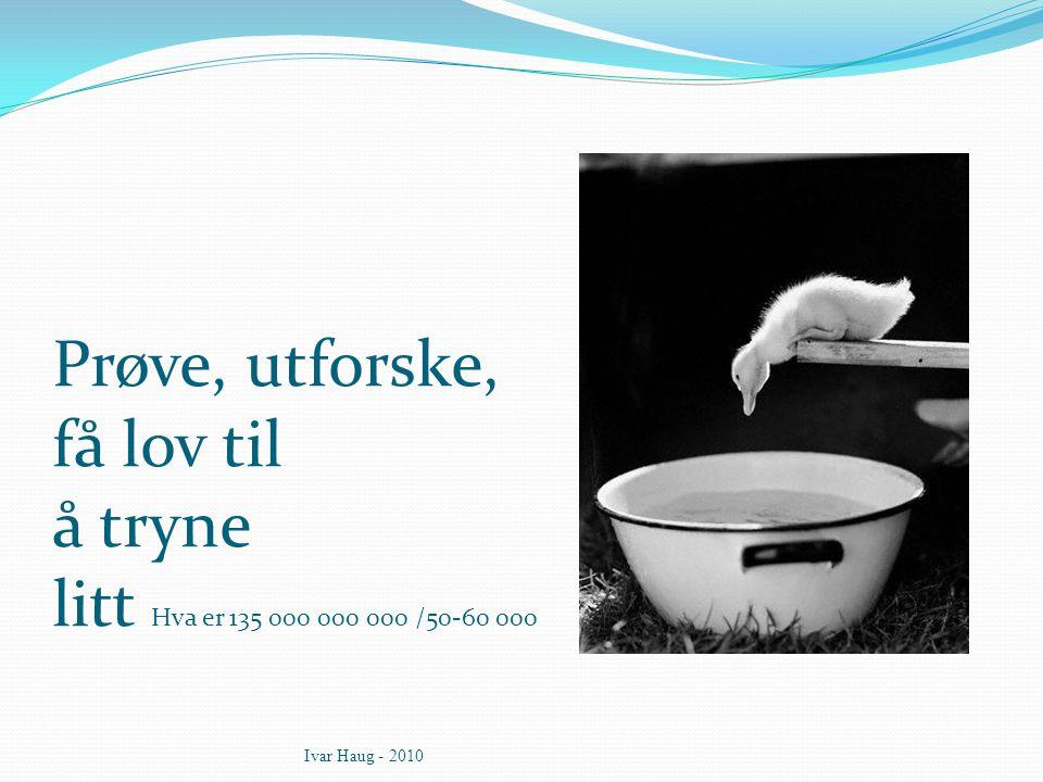 Prøve, utforske, få lov til å tryne litt Hva er 135 000 000 000 /50-60 000 Ivar Haug - 2010