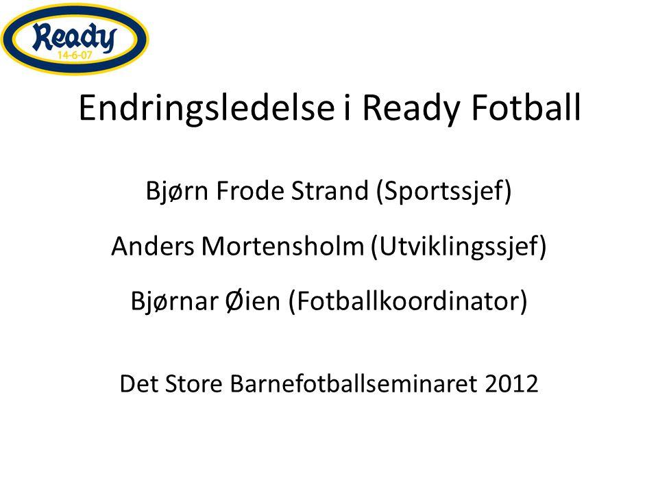 Endringsledelse i Ready Fotball Bjørn Frode Strand (Sportssjef) Anders Mortensholm (Utviklingssjef) Bjørnar Øien (Fotballkoordinator) Det Store Barnef