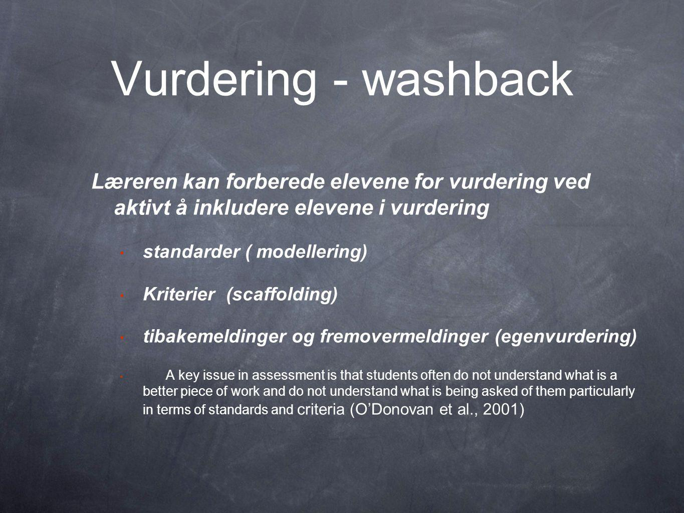 Vurdering - washback Læreren kan forberede elevene for vurdering ved aktivt å inkludere elevene i vurdering • standarder ( modellering) • Kriterier (scaffolding) • tibakemeldinger og fremovermeldinger (egenvurdering) • A key issue in assessment is that students often do not understand what is a better piece of work and do not understand what is being asked of them particularly in terms of standards and criteria (O'Donovan et al., 2001)