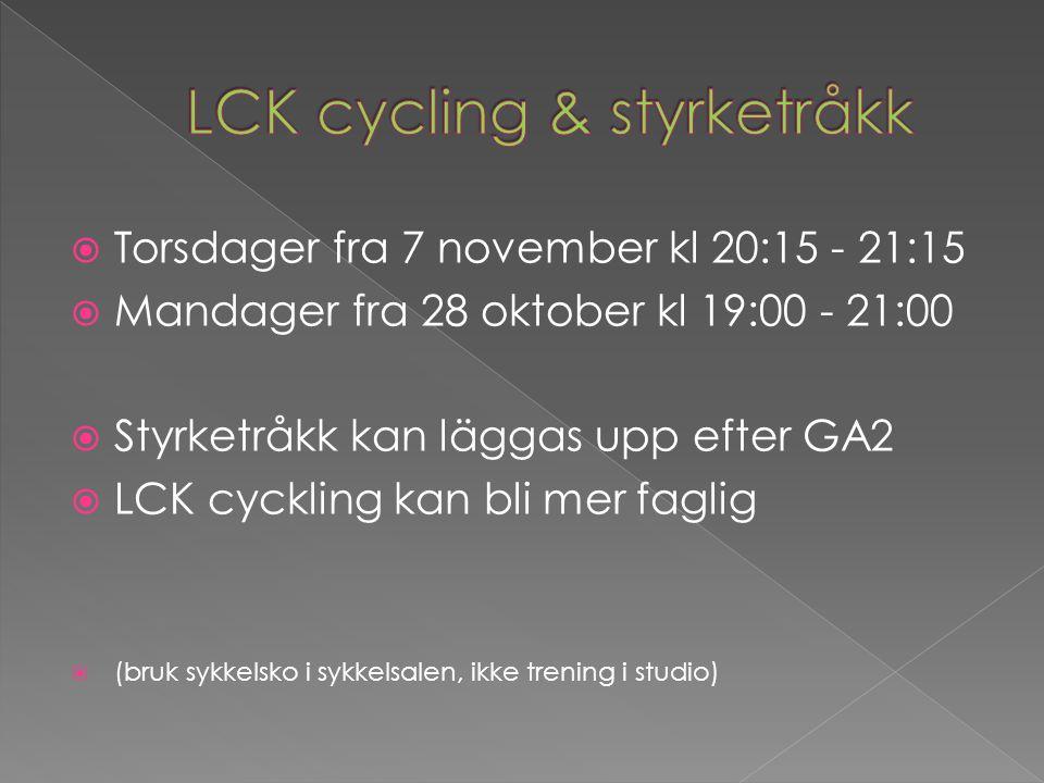  Torsdager fra 7 november kl 20:15 - 21:15  Mandager fra 28 oktober kl 19:00 - 21:00  Styrketråkk kan läggas upp efter GA2  LCK cyckling kan bli mer faglig  (bruk sykkelsko i sykkelsalen, ikke trening i studio)