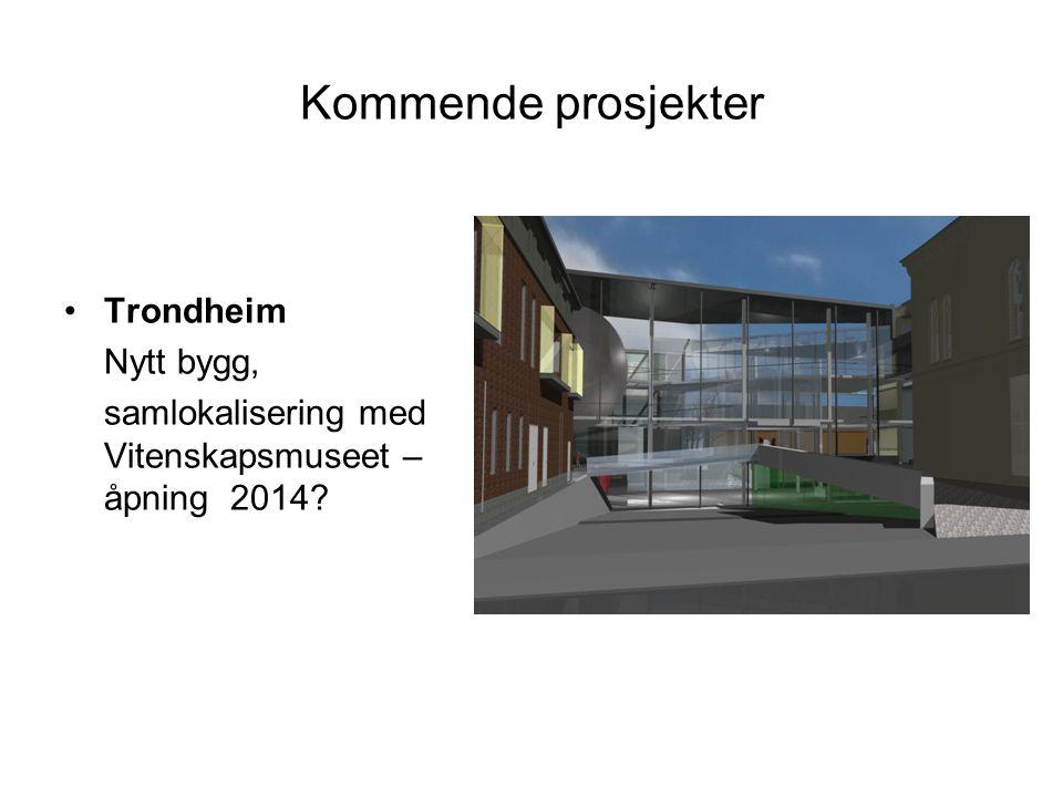 Kommende prosjekter •Trondheim Nytt bygg, samlokalisering med Vitenskapsmuseet – åpning 2014?