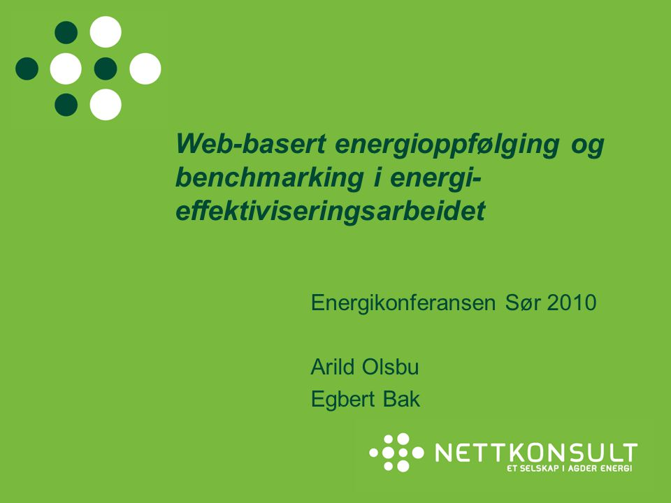 Web-basert energioppfølging og benchmarking i energi- effektiviseringsarbeidet Energikonferansen Sør 2010 Arild Olsbu Egbert Bak