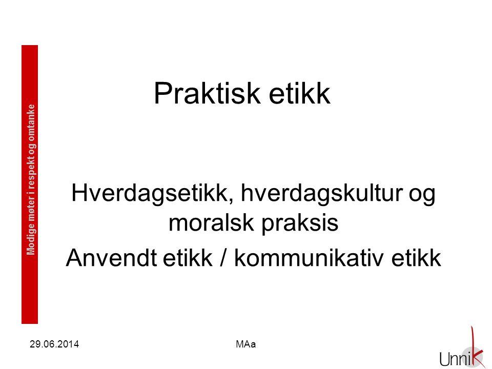 Modige møter i respekt og omtanke 29.06.2014MAa Praktisk etikk Hverdagsetikk, hverdagskultur og moralsk praksis Anvendt etikk / kommunikativ etikk