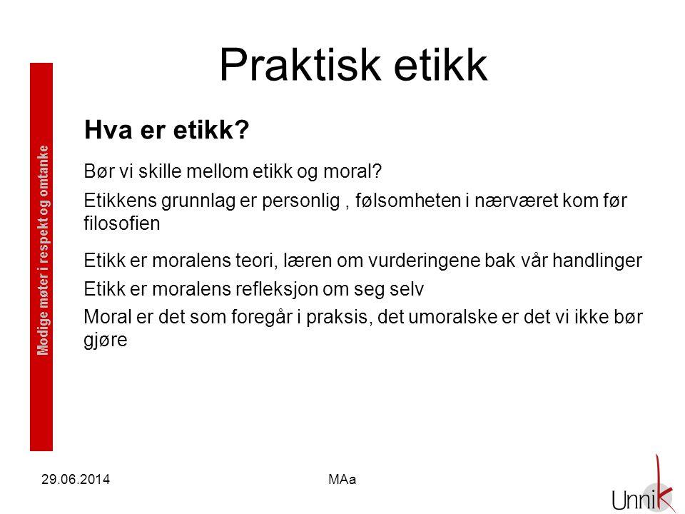Modige møter i respekt og omtanke 29.06.2014MAa Praktisk etikk Hva er etikk? Bør vi skille mellom etikk og moral? Etikkens grunnlag er personlig, føls