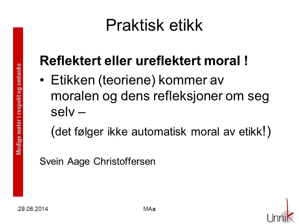 Modige møter i respekt og omtanke 29.06.2014MAa Praktisk etikk Reflektert eller ureflektert moral ! •Etikken (teoriene) kommer av moralen og dens refl