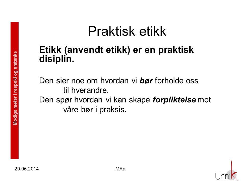 Modige møter i respekt og omtanke 29.06.2014MAa Praktisk etikk Etikk (anvendt etikk) er en praktisk disiplin. Den sier noe om hvordan vi bør forholde