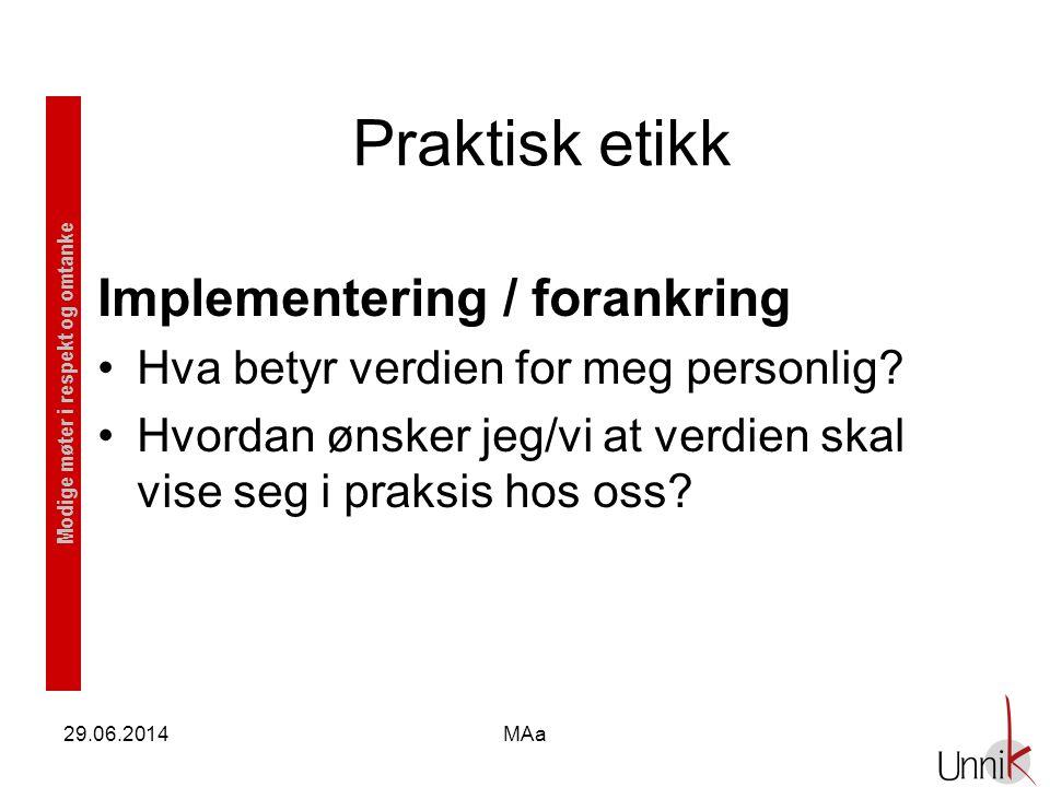 Modige møter i respekt og omtanke 29.06.2014MAa Praktisk etikk Implementering / forankring •Hva betyr verdien for meg personlig? •Hvordan ønsker jeg/v