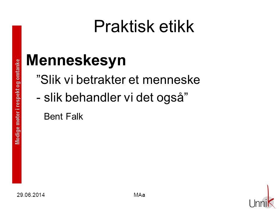 """Modige møter i respekt og omtanke Praktisk etikk Menneskesyn """"Slik vi betrakter et menneske - slik behandler vi det også"""" Bent Falk 29.06.2014MAa"""