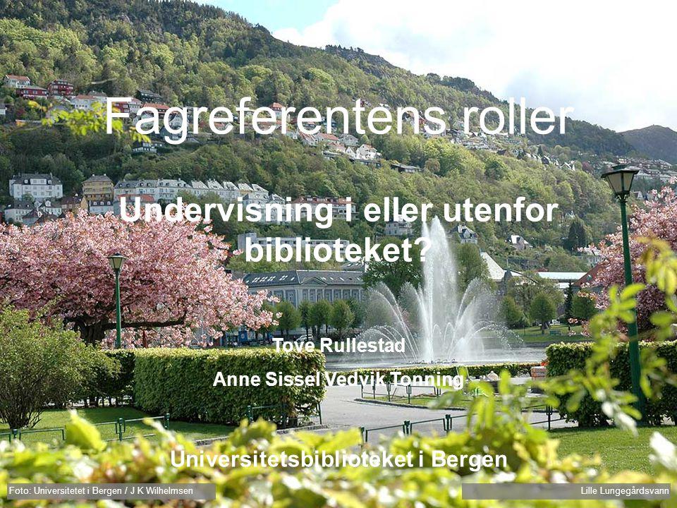 Foto: Universitetet i Bergen / J K Wilhelmsen Lille Lungegårdsvann Fagreferentens roller Undervisning i eller utenfor biblioteket? Tove Rullestad Anne