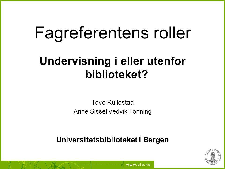 Fagreferentens roller Undervisning i eller utenfor biblioteket? Tove Rullestad Anne Sissel Vedvik Tonning Universitetsbiblioteket i Bergen