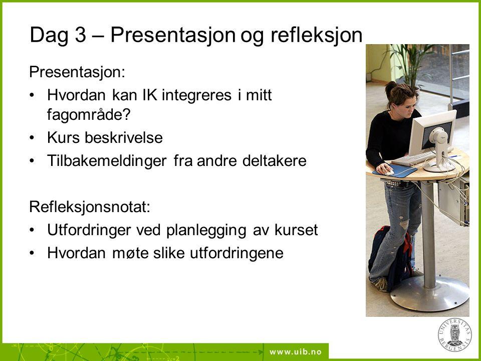 Dag 3 – Presentasjon og refleksjon Presentasjon: •Hvordan kan IK integreres i mitt fagområde? •Kurs beskrivelse •Tilbakemeldinger fra andre deltakere