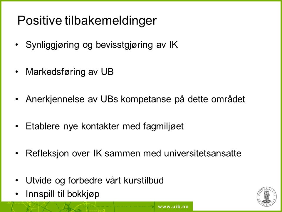Positive tilbakemeldinger •Synliggjøring og bevisstgjøring av IK •Markedsføring av UB •Anerkjennelse av UBs kompetanse på dette området •Etablere nye