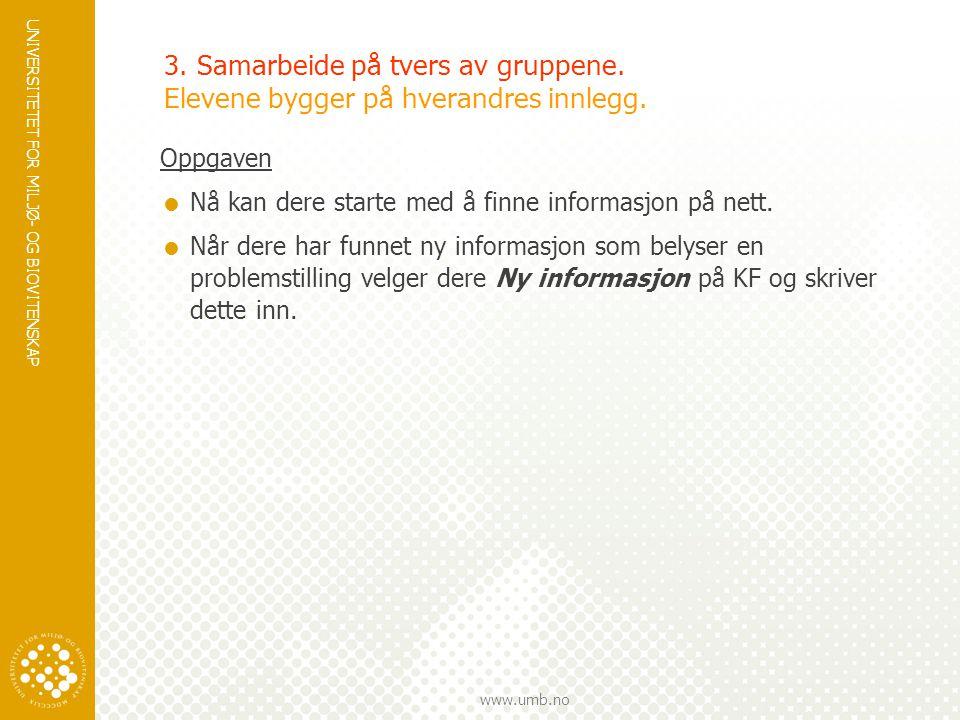 UNIVERSITETET FOR MILJØ- OG BIOVITENSKAP www.umb.no 3. Samarbeide på tvers av gruppene. Elevene bygger på hverandres innlegg. Oppgaven  Nå kan dere s