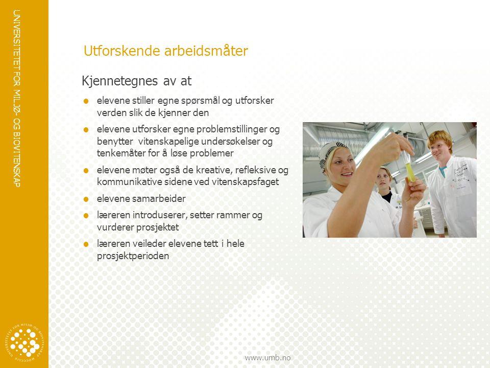 UNIVERSITETET FOR MILJØ- OG BIOVITENSKAP www.umb.no Utforskende arbeidsmåter Kjennetegnes av at  elevene stiller egne spørsmål og utforsker verden slik de kjenner den  elevene utforsker egne problemstillinger og benytter vitenskapelige undersøkelser og tenkemåter for å løse problemer  elevene møter også de kreative, refleksive og kommunikative sidene ved vitenskapsfaget  elevene samarbeider  læreren introduserer, setter rammer og vurderer prosjektet  læreren veileder elevene tett i hele prosjektperioden