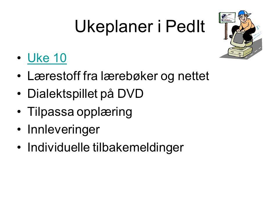 Ukeplaner i PedIt •Uke 10Uke 10 •Lærestoff fra lærebøker og nettet •Dialektspillet på DVD •Tilpassa opplæring •Innleveringer •Individuelle tilbakemeldinger