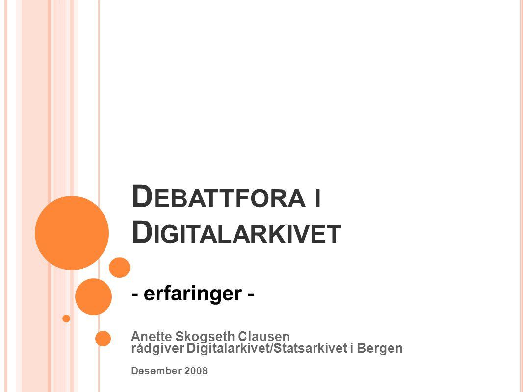 D EBATTFORA I D IGITALARKIVET - erfaringer - Anette Skogseth Clausen rådgiver Digitalarkivet/Statsarkivet i Bergen Desember 2008