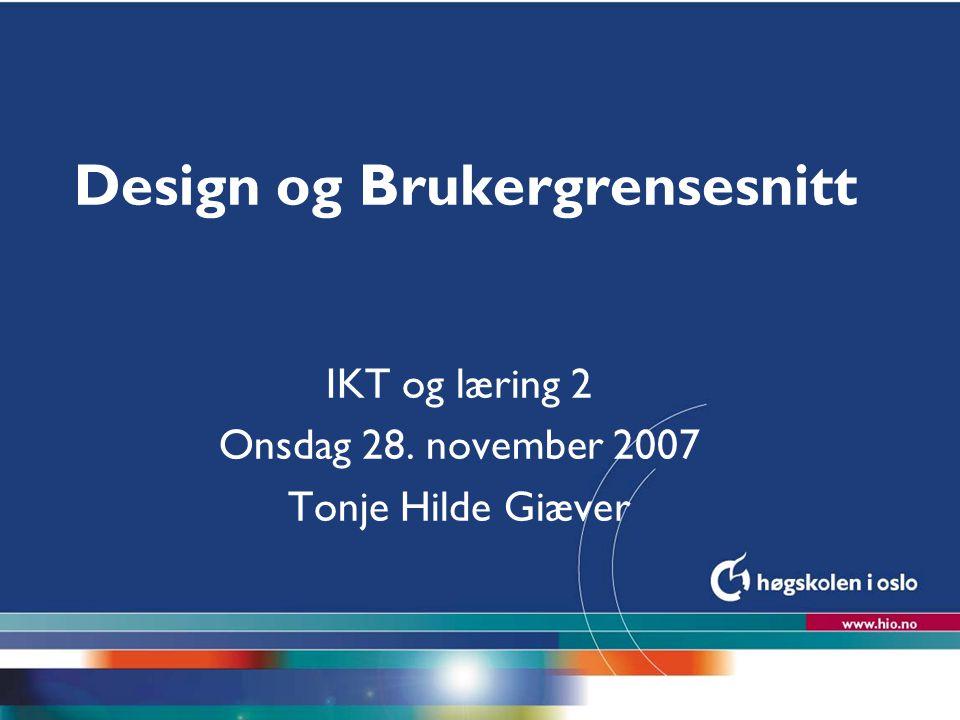 Høgskolen i Oslo Design og Brukergrensesnitt IKT og læring 2 Onsdag 28. november 2007 Tonje Hilde Giæver