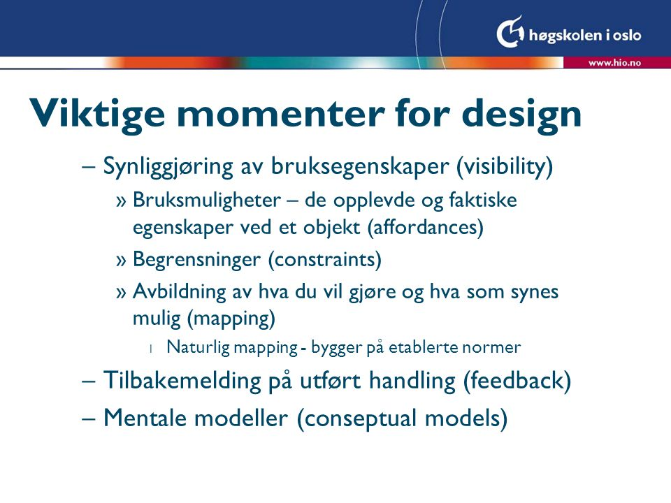 Viktige momenter for design –Synliggjøring av bruksegenskaper (visibility) »Bruksmuligheter – de opplevde og faktiske egenskaper ved et objekt (affordances) »Begrensninger (constraints) »Avbildning av hva du vil gjøre og hva som synes mulig (mapping) l Naturlig mapping - bygger på etablerte normer –Tilbakemelding på utført handling (feedback) –Mentale modeller (conseptual models)