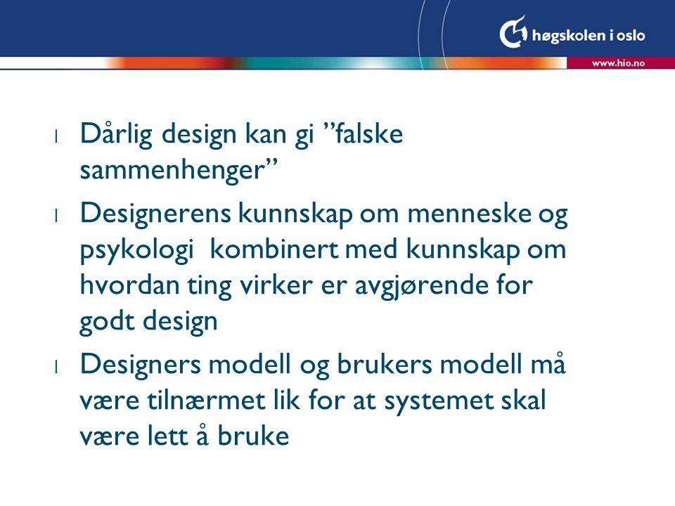 l Dårlig design kan gi falske sammenhenger l Designerens kunnskap om menneske og psykologi kombinert med kunnskap om hvordan ting virker er avgjørende for godt design l Designers modell og brukers modell må være tilnærmet lik for at systemet skal være lett å bruke
