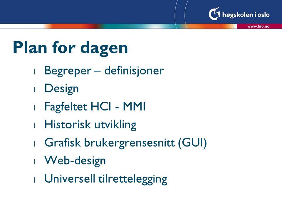 Plan for dagen l Begreper – definisjoner l Design l Fagfeltet HCI - MMI l Historisk utvikling l Grafisk brukergrensesnitt (GUI) l Web-design l Universell tilrettelegging