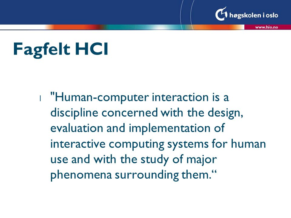 Fagfelt HCI l Human-computer interaction is a discipline concerned with the design, evaluation and implementation of interactive computing systems for human use and with the study of major phenomena surrounding them.