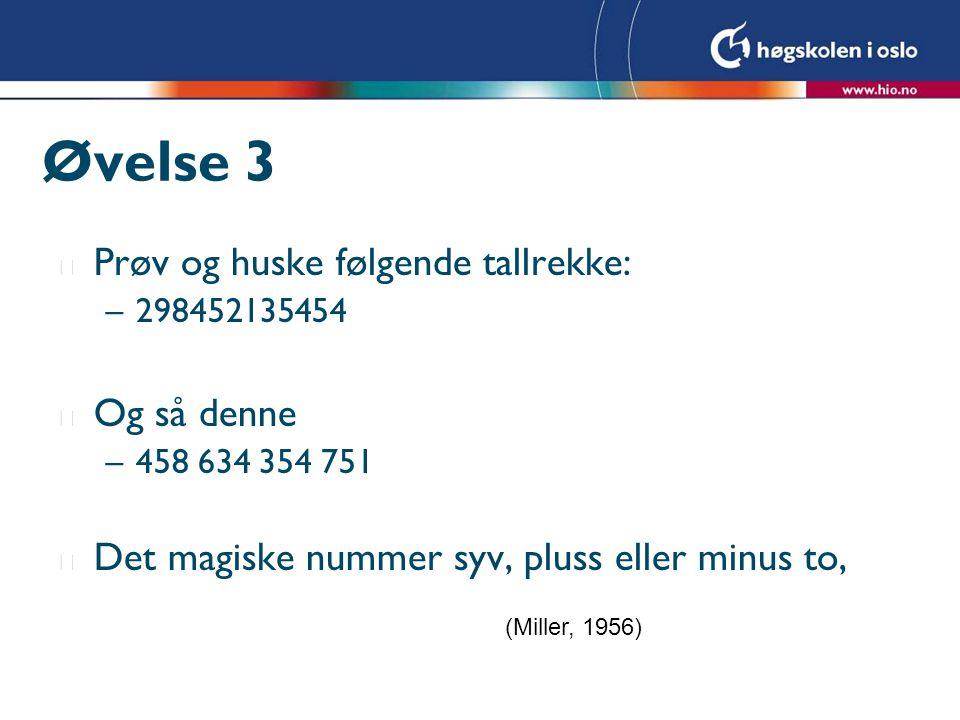 Øvelse 3 l Prøv og huske følgende tallrekke: –298452135454 l Og så denne –458 634 354 751 l Det magiske nummer syv, pluss eller minus to, (Miller, 1956)