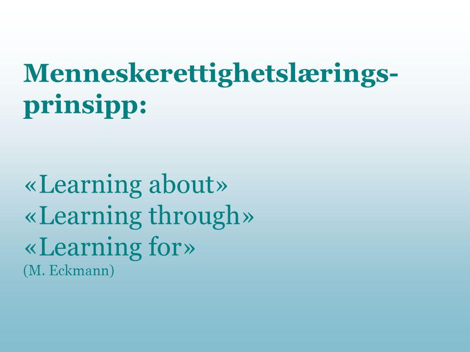 Menneskerettighetslærings- prinsipp: «Learning about» «Learning through» «Learning for» (M. Eckmann)