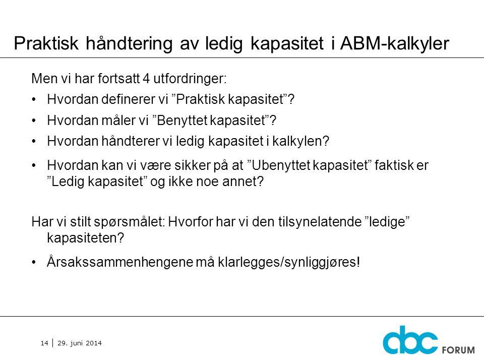 """29. juni 2014 14 Praktisk håndtering av ledig kapasitet i ABM-kalkyler Men vi har fortsatt 4 utfordringer: •Hvordan definerer vi """"Praktisk kapasitet""""?"""