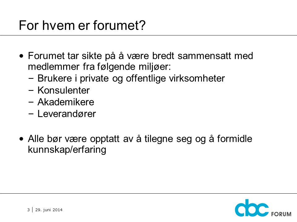 29. juni 2014 3 For hvem er forumet? • Forumet tar sikte på å være bredt sammensatt med medlemmer fra følgende miljøer: – Brukere i private og offentl