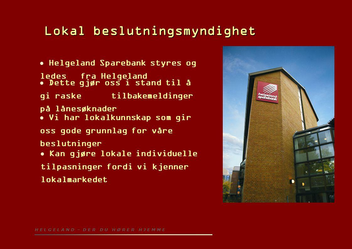 Lokal beslutningsmyndighet Lokal beslutningsmyndighet  Helgeland Sparebank styres og ledes fra Helgeland  Dette gjør oss i stand til å gi raske tilb