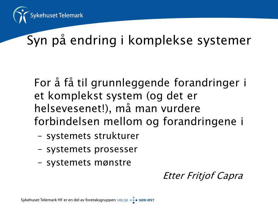 Syn på endring i komplekse systemer For å få til grunnleggende forandringer i et komplekst system (og det er helsevesenet!), må man vurdere forbindelsen mellom og forandringene i –systemets strukturer –systemets prosesser –systemets mønstre Etter Fritjof Capra