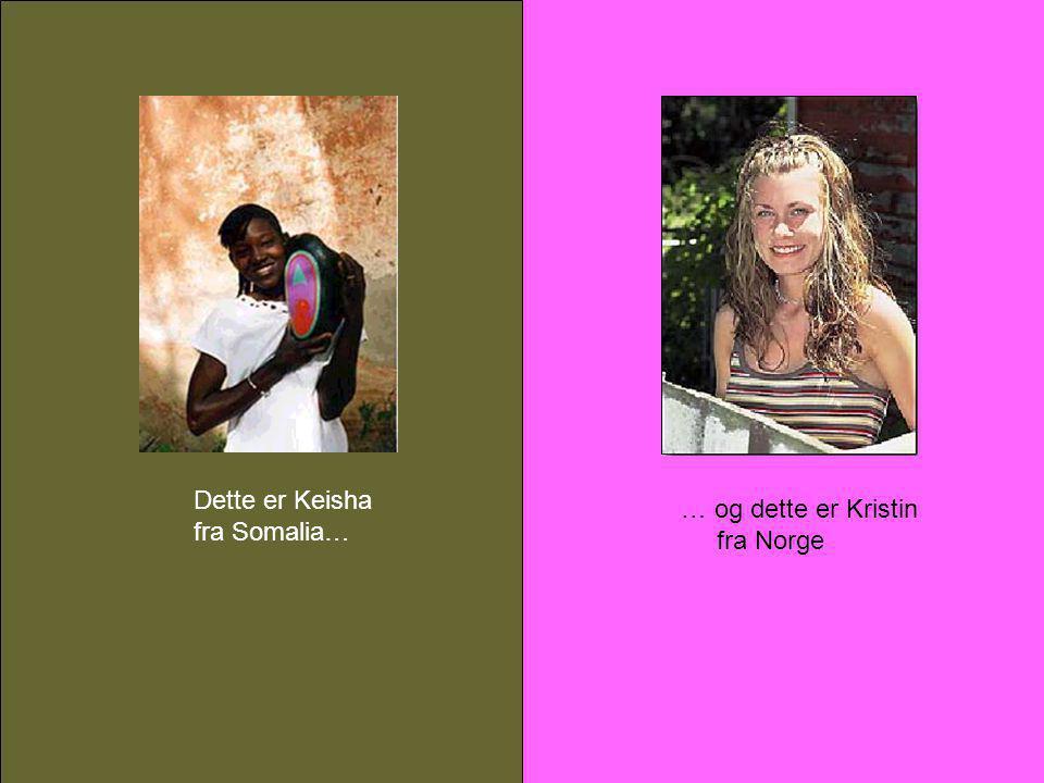 Dette er Keisha fra Somalia… … og dette er Kristin fra Norge
