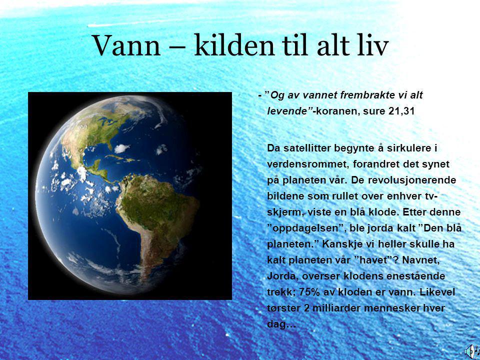 Vann – kilden til alt liv - Og av vannet frembrakte vi alt levende -koranen, sure 21,31 Da satellitter begynte å sirkulere i verdensrommet, forandret det synet på planeten vår.