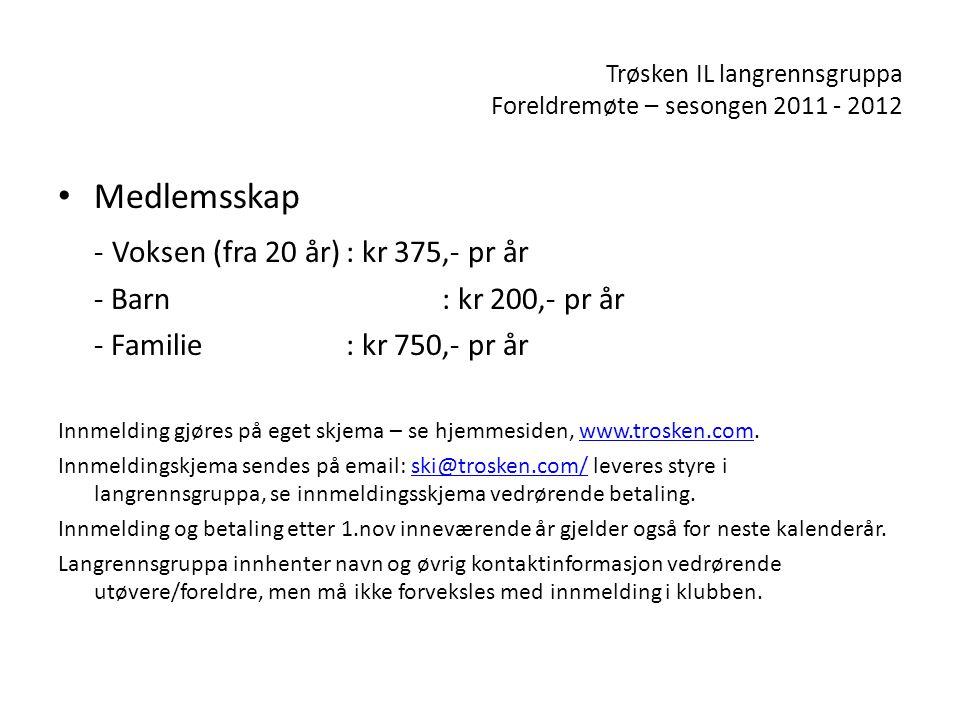 Trøsken IL langrennsgruppa Foreldremøte – sesongen 2011 - 2012 • Medlemsskap - Voksen (fra 20 år): kr 375,- pr år - Barn: kr 200,- pr år - Familie: kr 750,- pr år Innmelding gjøres på eget skjema – se hjemmesiden, www.trosken.com.www.trosken.com Innmeldingskjema sendes på email: ski@trosken.com/ leveres styre i langrennsgruppa, se innmeldingsskjema vedrørende betaling.ski@trosken.com/ Innmelding og betaling etter 1.nov inneværende år gjelder også for neste kalenderår.