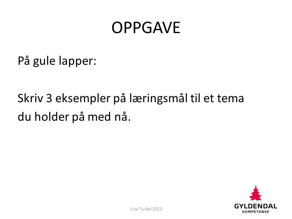 OPPGAVE På gule lapper: Skriv 3 eksempler på læringsmål til et tema du holder på med nå. Line Tyrdal 2012