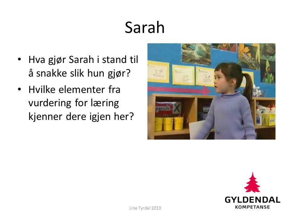 Sarah • Hva gjør Sarah i stand til å snakke slik hun gjør? • Hvilke elementer fra vurdering for læring kjenner dere igjen her? Line Tyrdal 2013