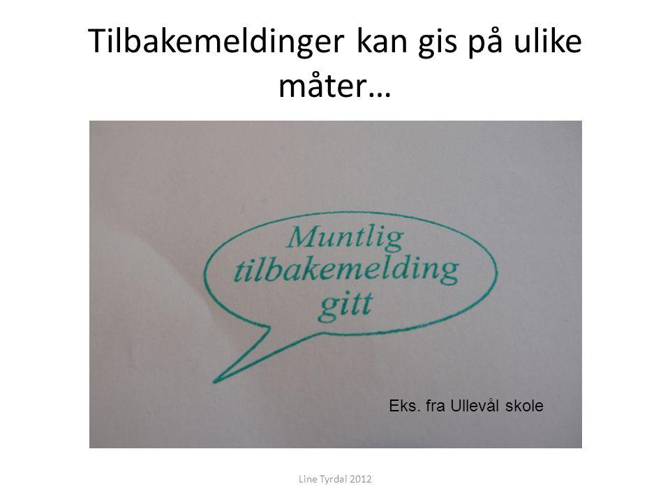 Tilbakemeldinger kan gis på ulike måter… Line Tyrdal 2012 Eks. fra Ullevål skole