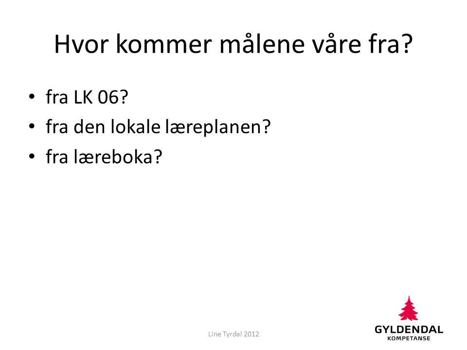 Hvor kommer målene våre fra? • fra LK 06? • fra den lokale læreplanen? • fra læreboka? Line Tyrdal 2012