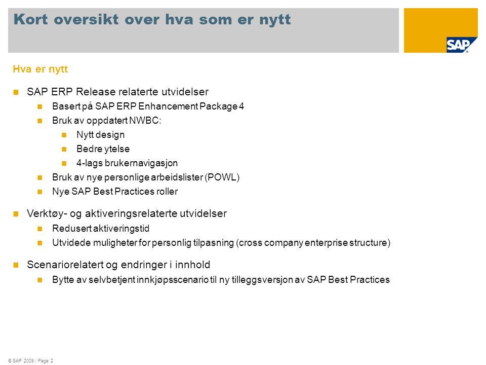 © SAP 2009 / Page 2 Hva er nytt  SAP ERP Release relaterte utvidelser  Basert på SAP ERP Enhancement Package 4  Bruk av oppdatert NWBC:  Nytt design  Bedre ytelse  4-lags brukernavigasjon  Bruk av nye personlige arbeidslister (POWL)  Nye SAP Best Practices roller  Verktøy- og aktiveringsrelaterte utvidelser  Redusert aktiveringstid  Utvidede muligheter for personlig tilpasning (cross company enterprise structure)  Scenariorelatert og endringer i innhold  Bytte av selvbetjent innkjøpsscenario til ny tilleggsversjon av SAP Best Practices Kort oversikt over hva som er nytt