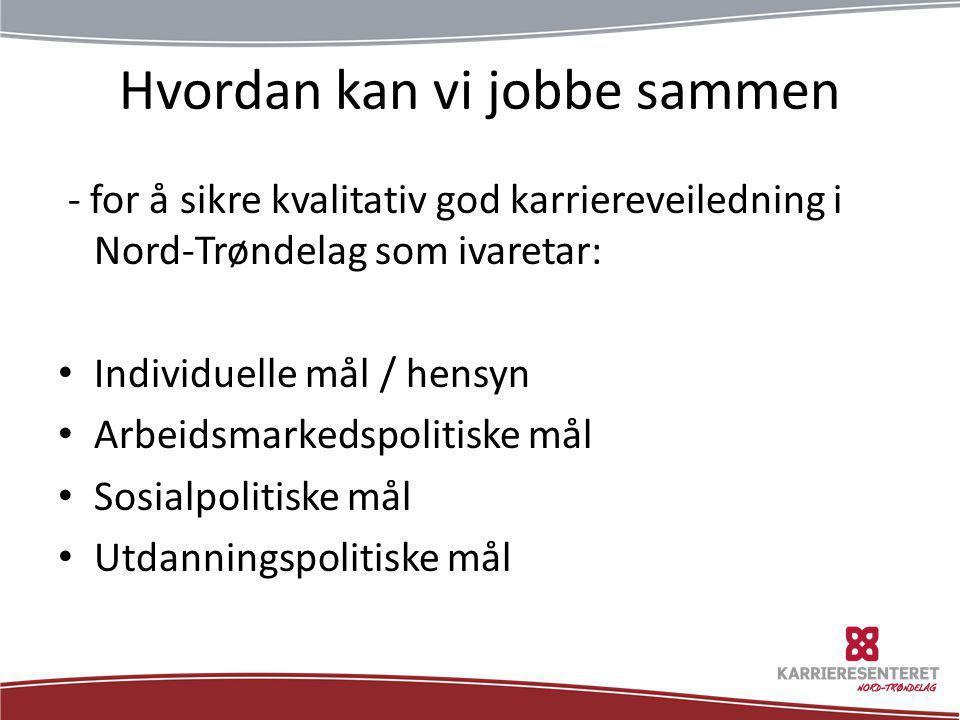 Hvordan kan vi jobbe sammen - for å sikre kvalitativ god karriereveiledning i Nord-Trøndelag som ivaretar: • Individuelle mål / hensyn • Arbeidsmarked