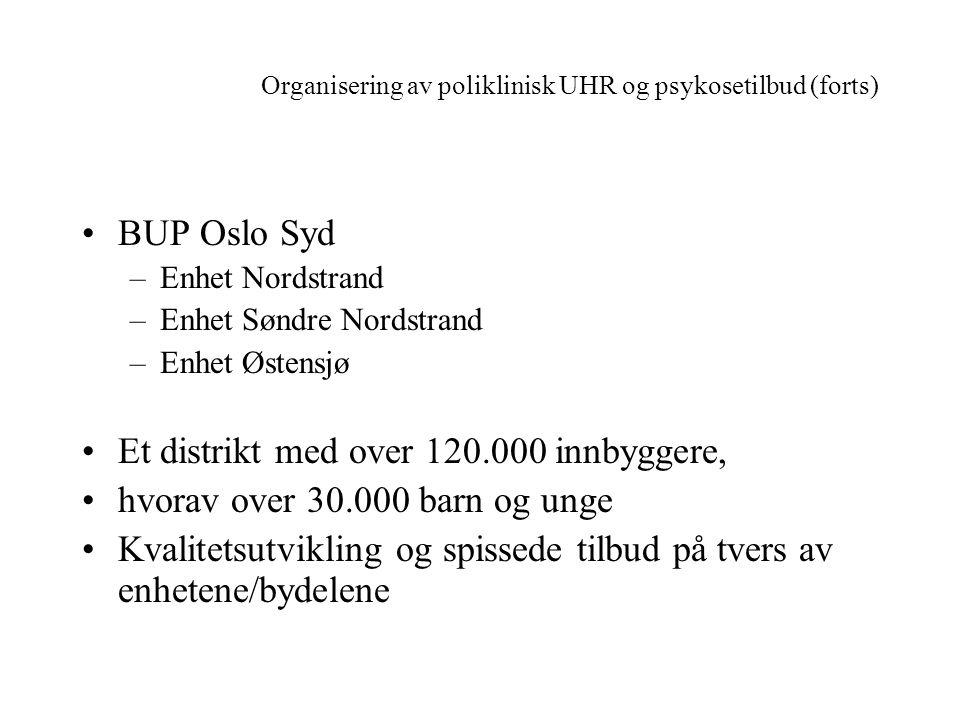 Organisering av poliklinisk UHR og psykosetilbud (forts) •BUP Oslo Syd –Enhet Nordstrand –Enhet Søndre Nordstrand –Enhet Østensjø •Et distrikt med ove