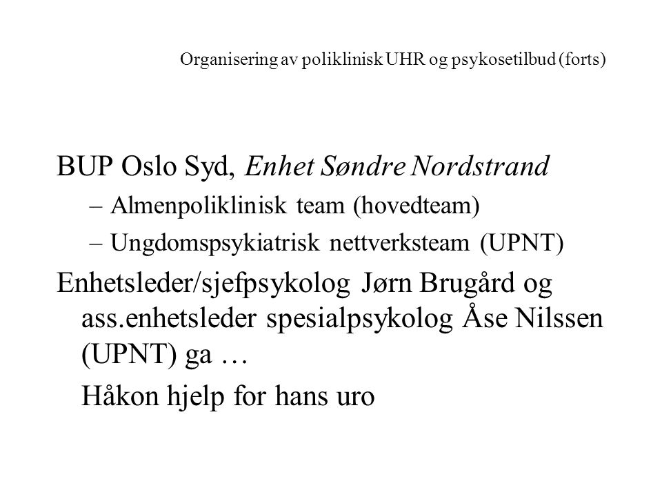 Organisering av poliklinisk UHR og psykosetilbud (forts) BUP Oslo Syd, Enhet Søndre Nordstrand –Almenpoliklinisk team (hovedteam) –Ungdomspsykiatrisk