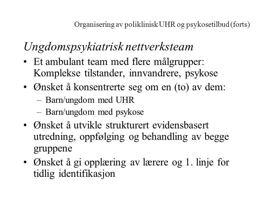 Organisering av poliklinisk UHR og psykosetilbud (forts) Ungdomspsykiatrisk nettverksteam •Et ambulant team med flere målgrupper: Komplekse tilstander