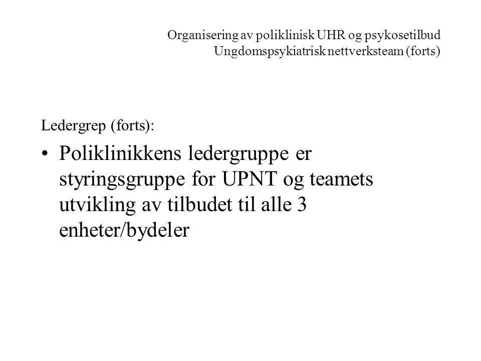 Organisering av poliklinisk UHR og psykosetilbud Ungdomspsykiatrisk nettverksteam (forts) Ledergrep (forts): •Poliklinikkens ledergruppe er styringsgr