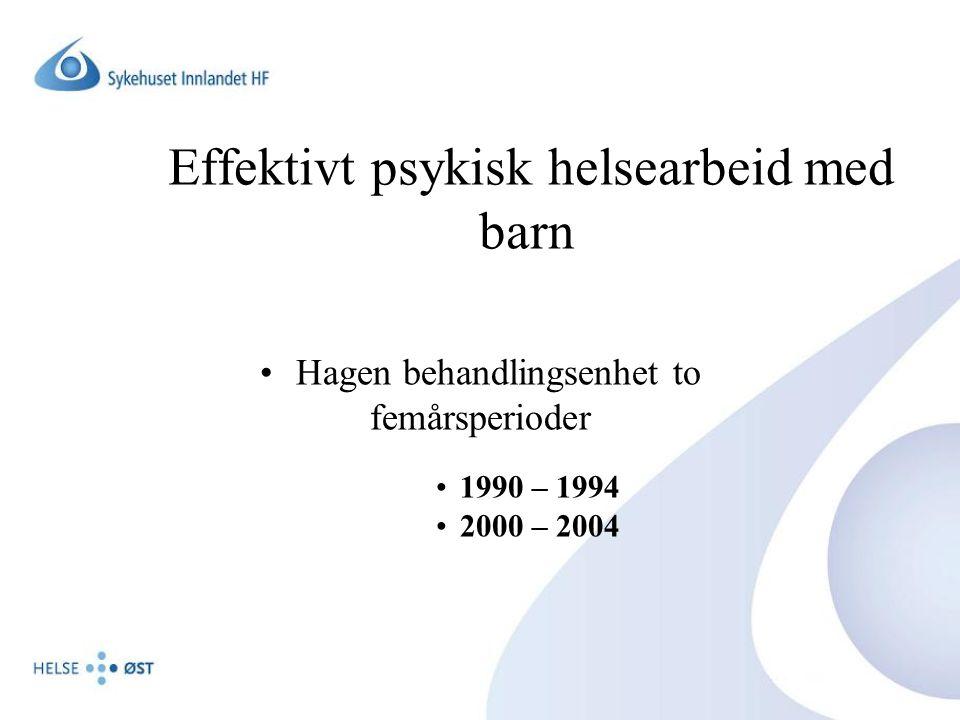 Effektivt psykisk helsearbeid med barn •Hagen behandlingsenhet to femårsperioder •1990 – 1994 •2000 – 2004